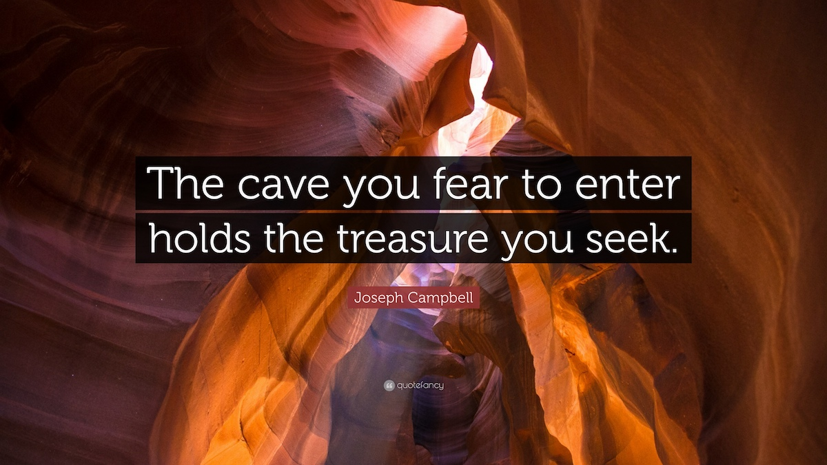 The cave you fear to enter holds the treasure you seek